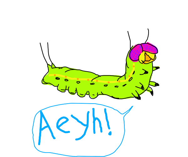 "Caterpiller saying ""Aeyh!"""