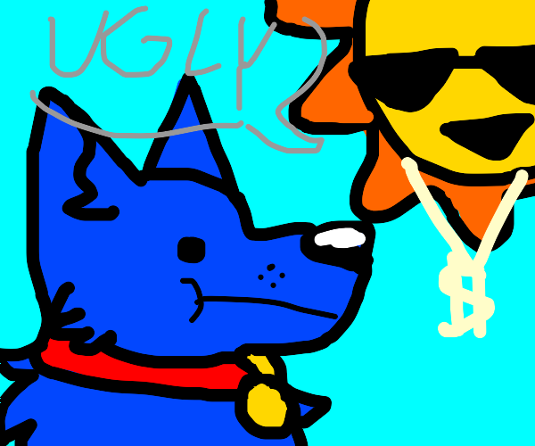 "Blu dog looks up at gangsta sun saying ""ugly"""