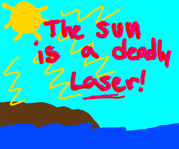 NO! the sun is a deadly laser!