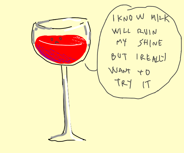 the wine glass is sad he cant be full of milk