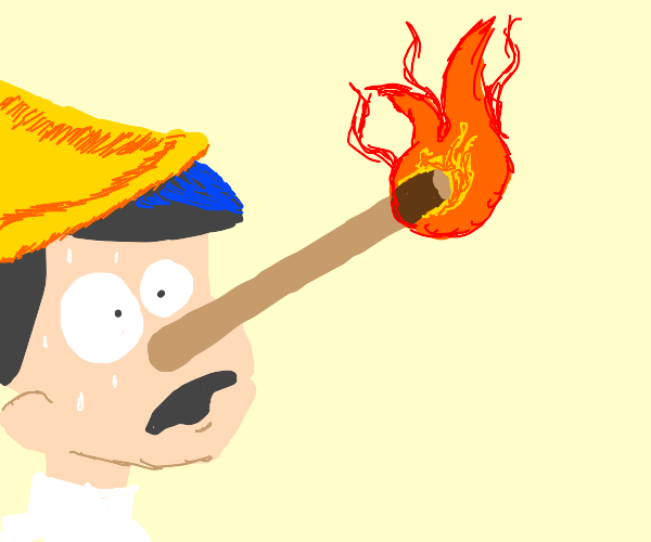 pinokio's nose on fire cus he a big fat liar