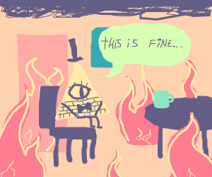 "bill cipher in a burning house ""this is fine"""