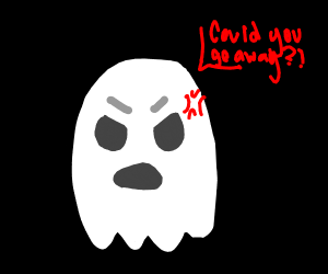Ghost annoyed by you being there