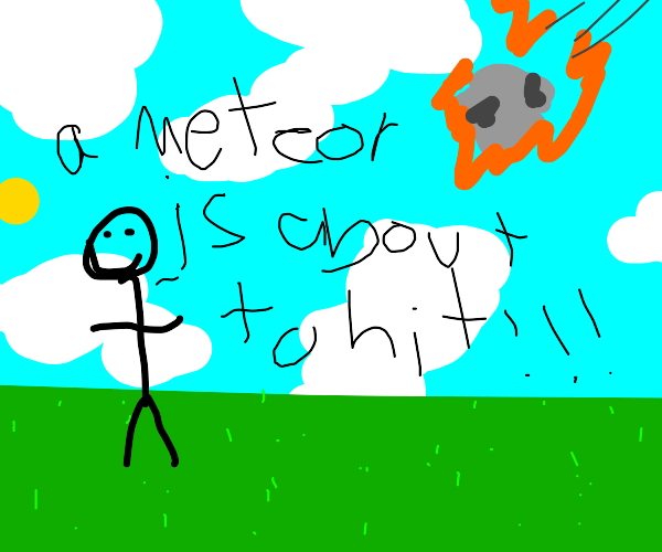 Thx, Capt. Obvis, that meteor IS about to hit