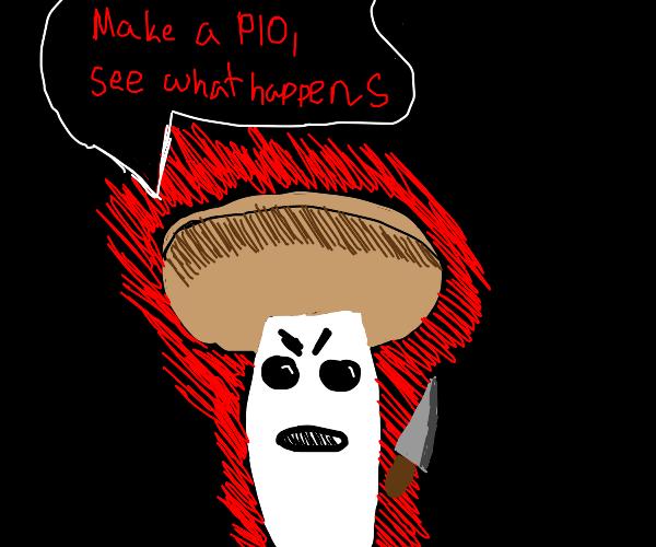 mushroom threatens murder if you make a PIO