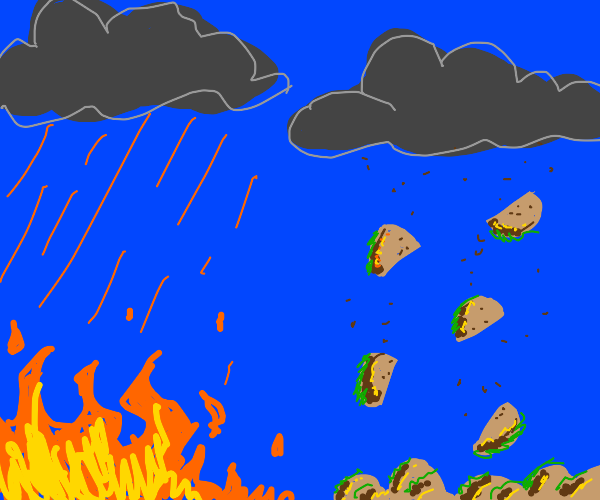 Better to rain fire than tacos