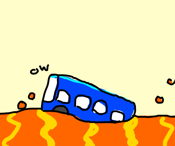 Bus slowly drowning in the lava.
