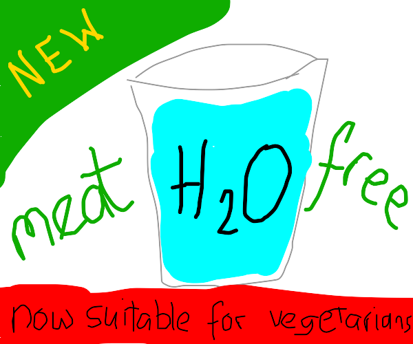 Meat free water. Just how I like it