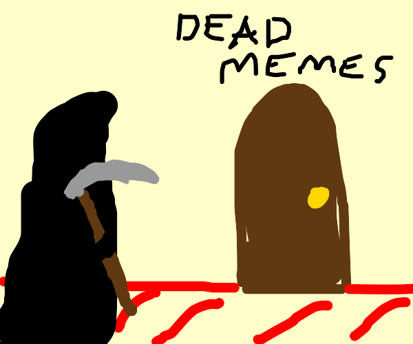 The reaper has come to collect the dead memes