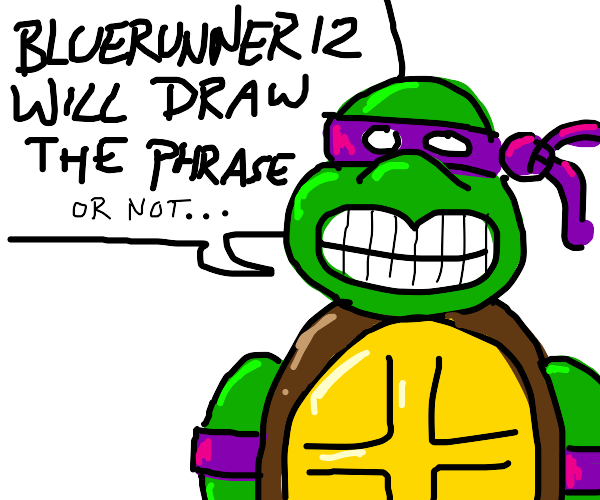 Turtle (Bluerunner12 will draw the phrase)