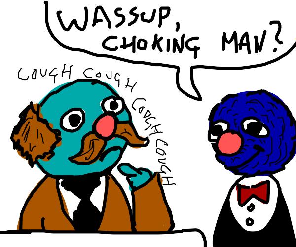 Wassup choking man?