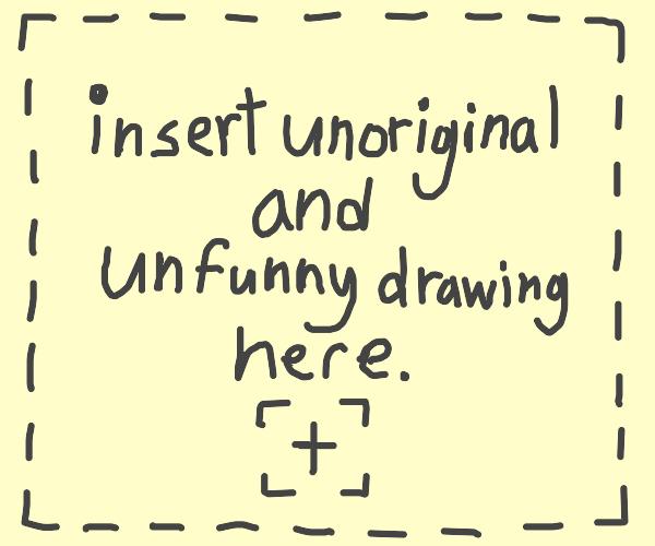 [insert unoriginal and unfunny caption here]