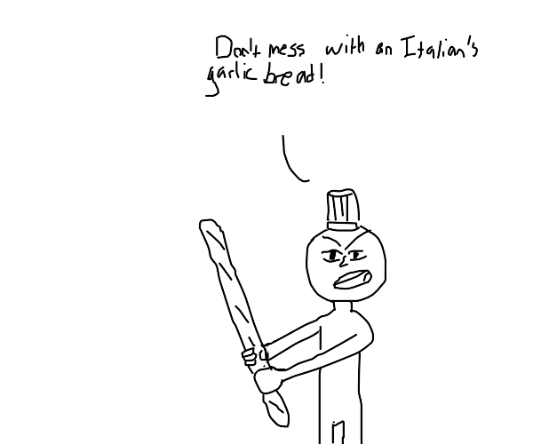 dont mess with an Italian's garlic bread