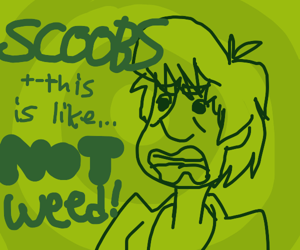 scoobs this isn't weed