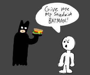 Batman won't give me my sandwich