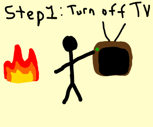 How to put out a fire; Step 1. Turn off TV
