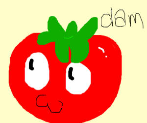 Now dam u say that to a tomato