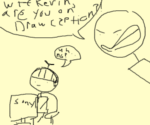Wtf kevin, are you on drawception?!