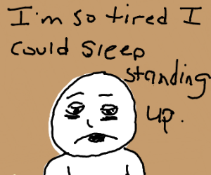 So tired, could sleep standing up