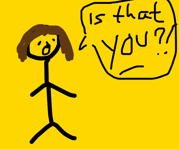 Stick man w/ brown hair says ''is that you?''