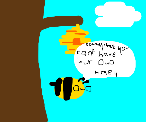 Sowwy, but you can't have our OWO honey. -Bee