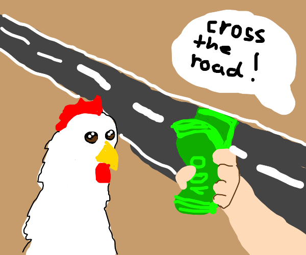 The chicken crossed the road for money!!