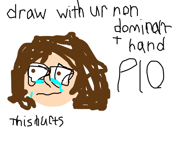draw with you non-dominant hand PIO