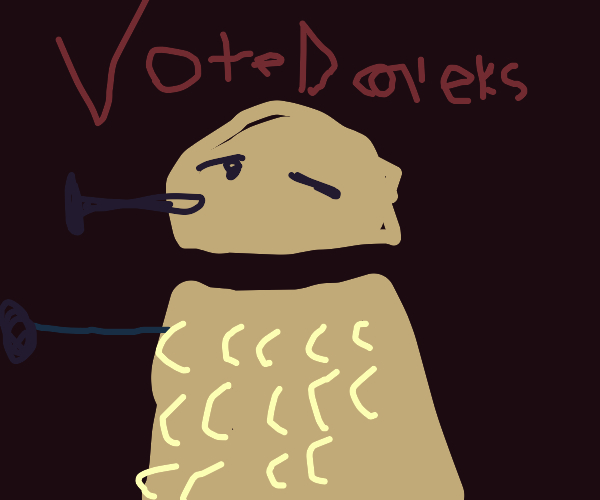 YOU WILL VOTE FOR THE DAAALEKS!!