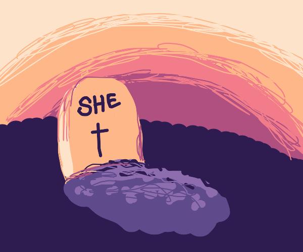She dead