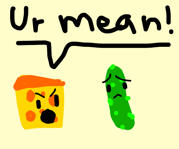 Cheese mad at pickle for being mean