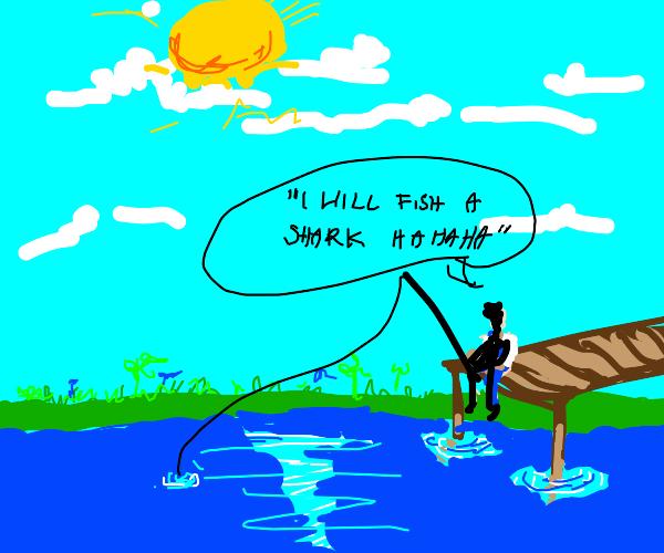 """"""" I will fish a shark hahaha"""""""
