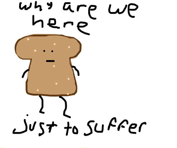 bread questions its own existence