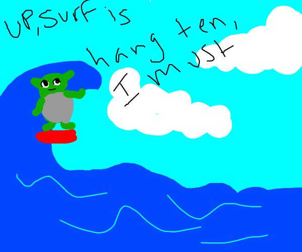 Up, surf is. Hang ten, I must.