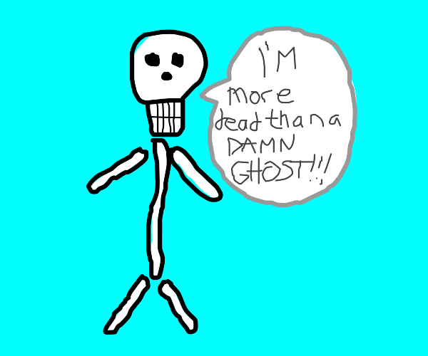 skeleton says he is more dead than a ghost