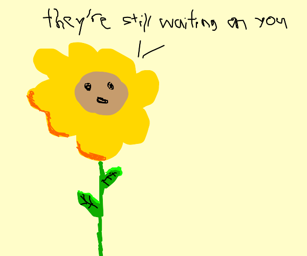 Flower says they're still waiting on you!!