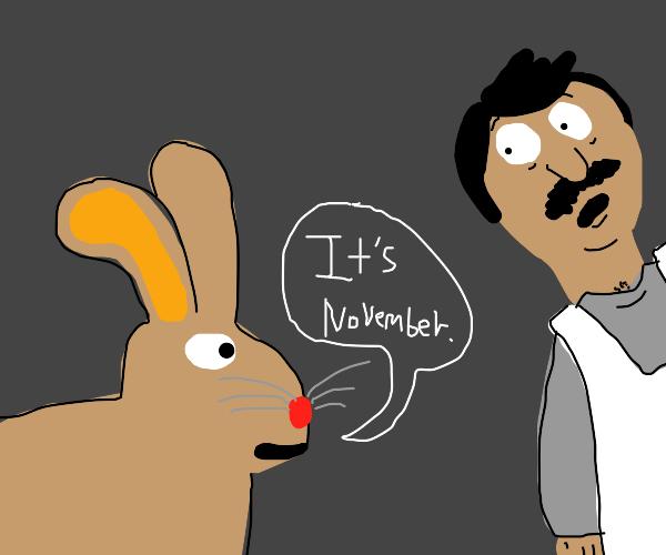 "Bunny says ""its november"" makes bob nervous"