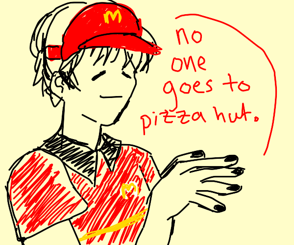 McDonalds employee, No one goes to Pizza Hut