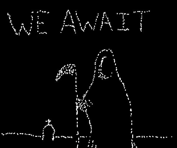 We await death