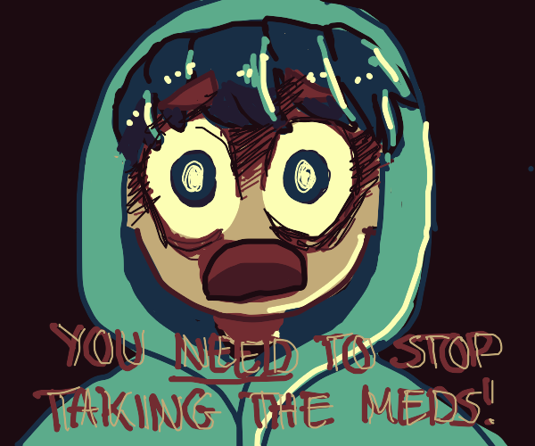 boy in hoodie tells you to stop taking meds