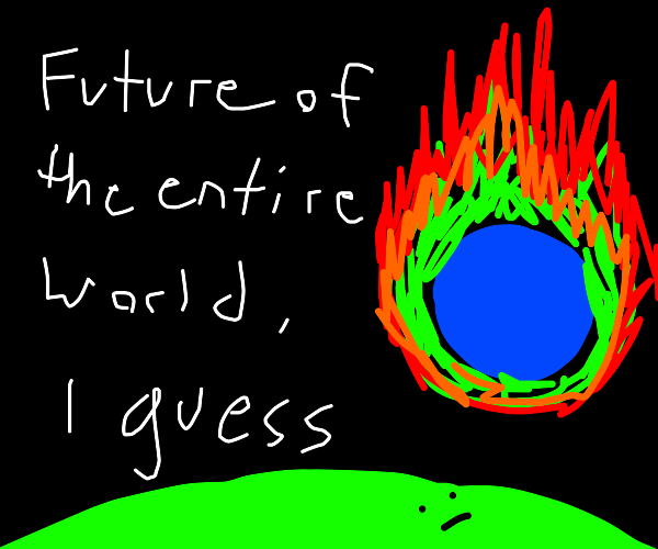 future of the entire world, i guess