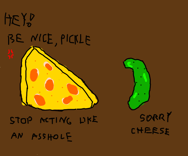 Cheese tells pickle to be nice