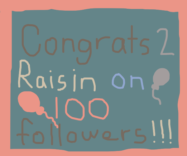 Thanks for 100 followers!! -Raisin :)