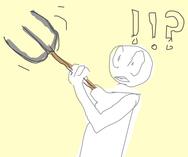 """""""Oh no! My arm's become a pitchfork!!!"""""""