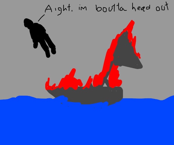 dis boat on fire? Ight i'm boutta head out