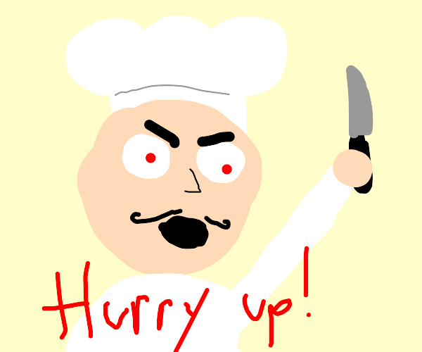 angry chef wants you to hurry up