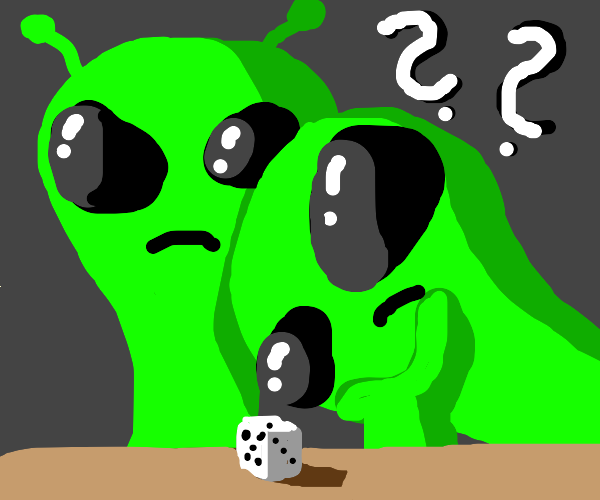 Aliens don't know how to roll dice