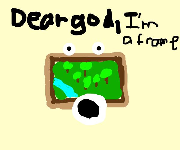 Dear god, I'm in a frame!