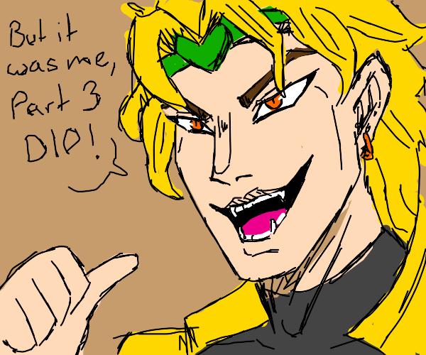 YOU EXPECTED DIO, BUT IT'S ME, DIO