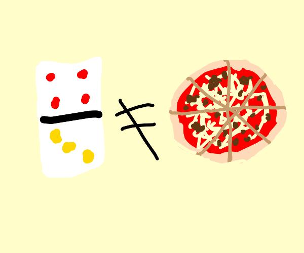 Dominos aren't pizza guys!