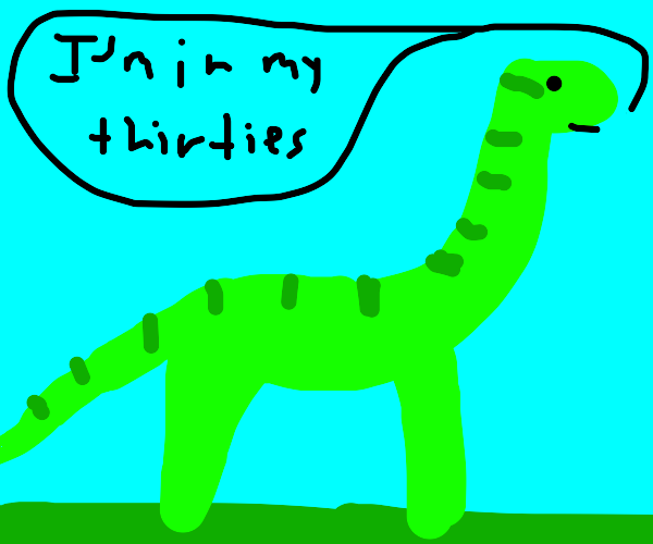 A dinosaur says its in its thirties